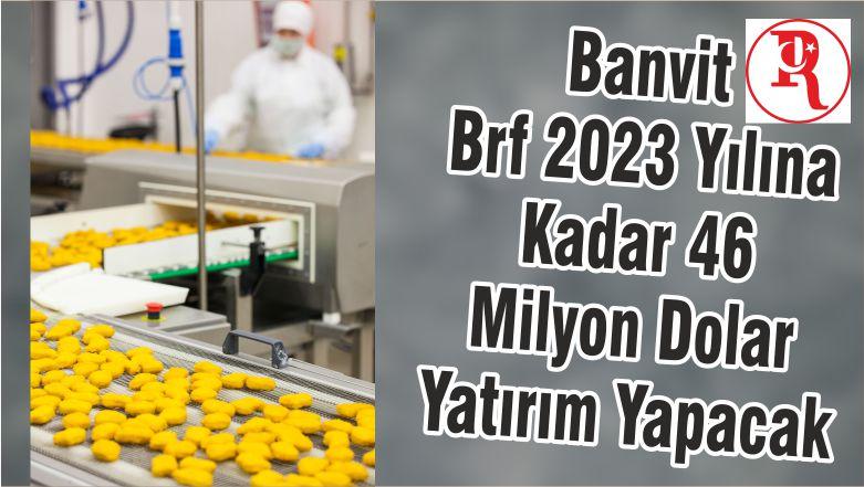 Banvit Brf 2023 Yılına Kadar 46 Milyon Dolar Yatırım Yapacak