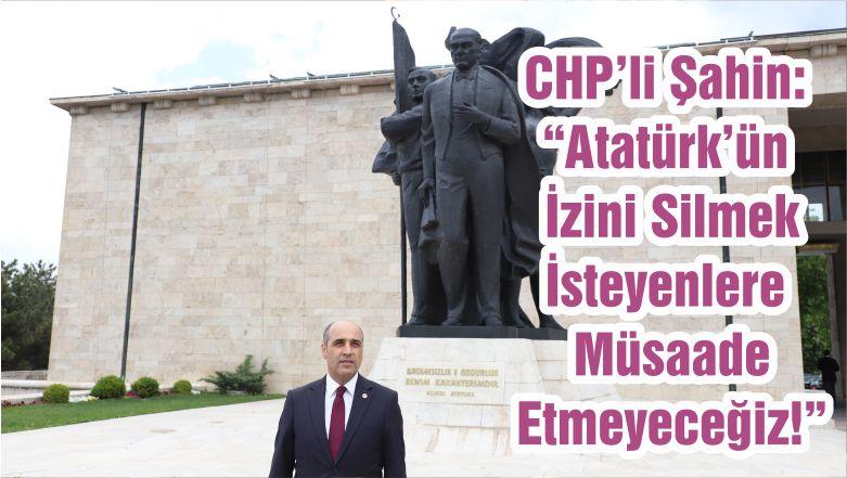 """CHP'li Şahin: """"Atatürk'ün İzini Silmek İsteyenlere Müsaade Etmeyeceğiz!"""""""