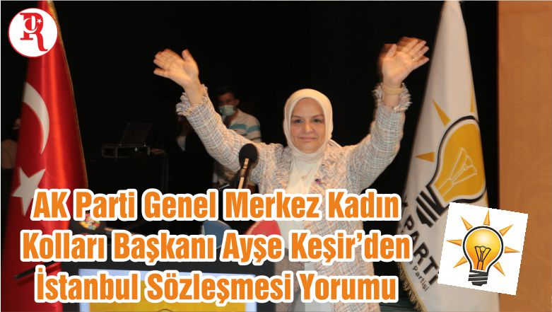 AK Parti Genel Merkez Kadın Kolları Başkanı Ayşe Keşir'den İstanbul Sözleşmesi Yorumu