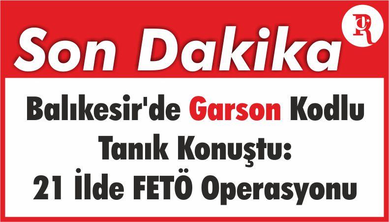 Balıkesir'de Garson Kodlu Tanık Konuştu: 21 İlde FETÖ Operasyonu