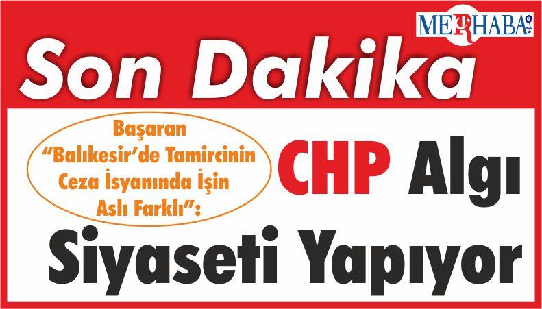 """Başaran """"Balıkesir'de Tamircinin Ceza İsyanında İşin Aslı Farklı"""": CHP Algı Siyaseti Yapıyor"""