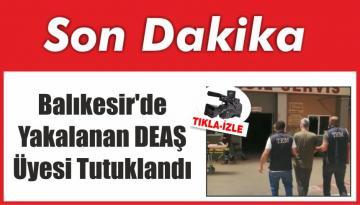 Balıkesir'de Yakalanan DEAŞ Üyesi Tutuklandı