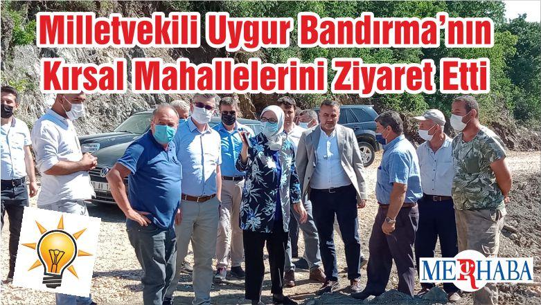 Milletvekili Uygur Bandırma'nın Kırsal Mahallelerini Ziyaret Etti