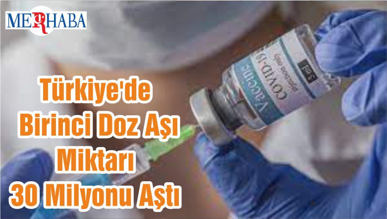 Türkiye'de Birinci Doz Aşı Miktarı 30 Milyonu Aştı