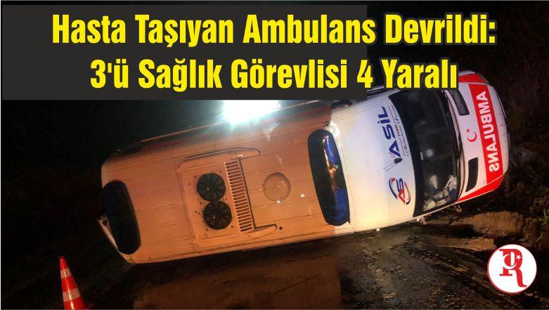 Hasta Taşıyan Ambulans Devrildi: 3'ü Sağlık Görevlisi 4 Yaralı