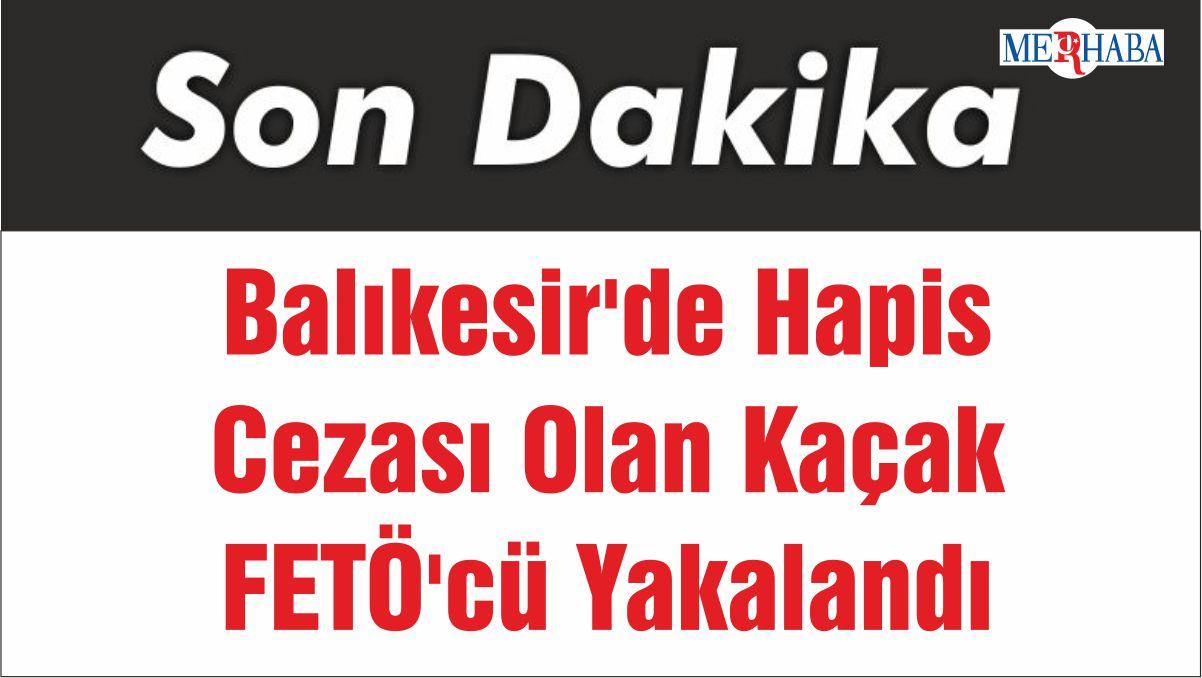 Balıkesir'de Hapis Cezası Olan Kaçak FETÖ'cü Yakalandı