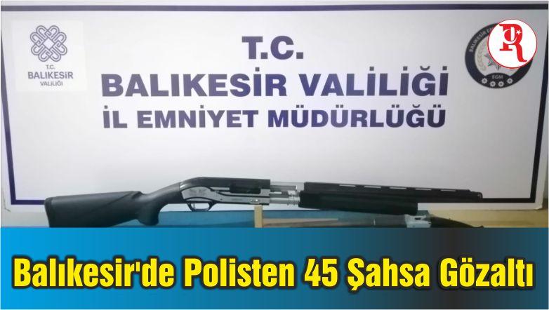 Balıkesir'de Polisten 45 Şahsa Gözaltı