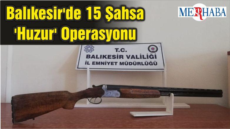 Balıkesir'de 15 Şahsa 'Huzur' Operasyonu