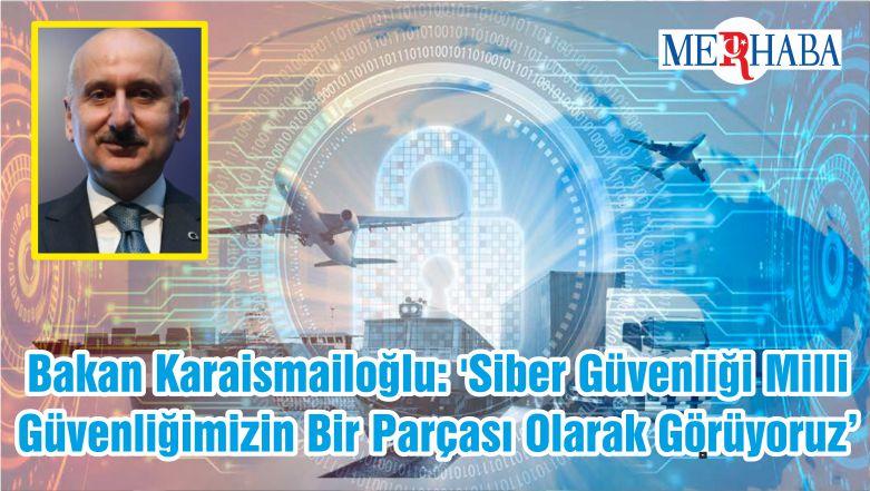 Bakan Karaismailoğlu: 'Siber Güvenliği Milli Güvenliğimizin Bir Parçası Olarak Görüyoruz'