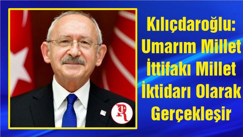 Kılıçdaroğlu: Umarım Millet İttifakı Millet İktidarı Olarak Gerçekleşir