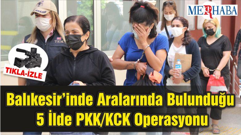 Balıkesir'inde Aralarında Bulunduğu 5 İlde PKK/KCK Operasyonu