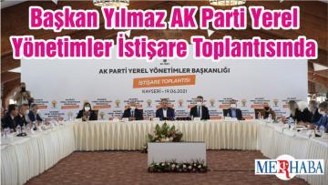 Başkan Yılmaz AK Parti Yerel Yönetimler İstişare Toplantısında