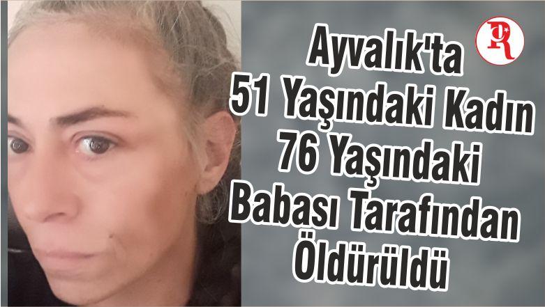 Balıkesir'de 76 yaşında ki Baba 51 Yaşında ki Kızını Öldürdü