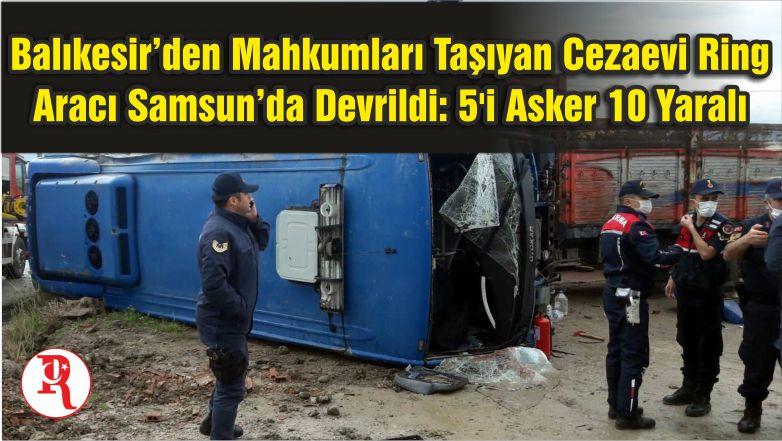 Balıkesir'den Mahkumları Taşıyan Cezaevi Ring Aracı Samsun'da Devrildi: 5'i Asker 10 Yaralı