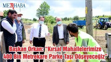 """Başkan Orkan: """"Kırsal Mahallelerimize 400 Bin Metrekare Parke Taşı Döşeyeceğiz"""""""