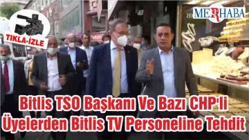 Bitlis TSO Başkanı Ve Bazı CHP'li Üyelerden Bitlis TV Personeline Tehdit