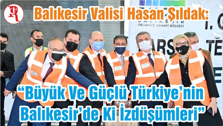 """Şıldak: """"Büyük Ve Güçlü Türkiye'nin Balıkesir'de Ki İzdüşümleri"""""""