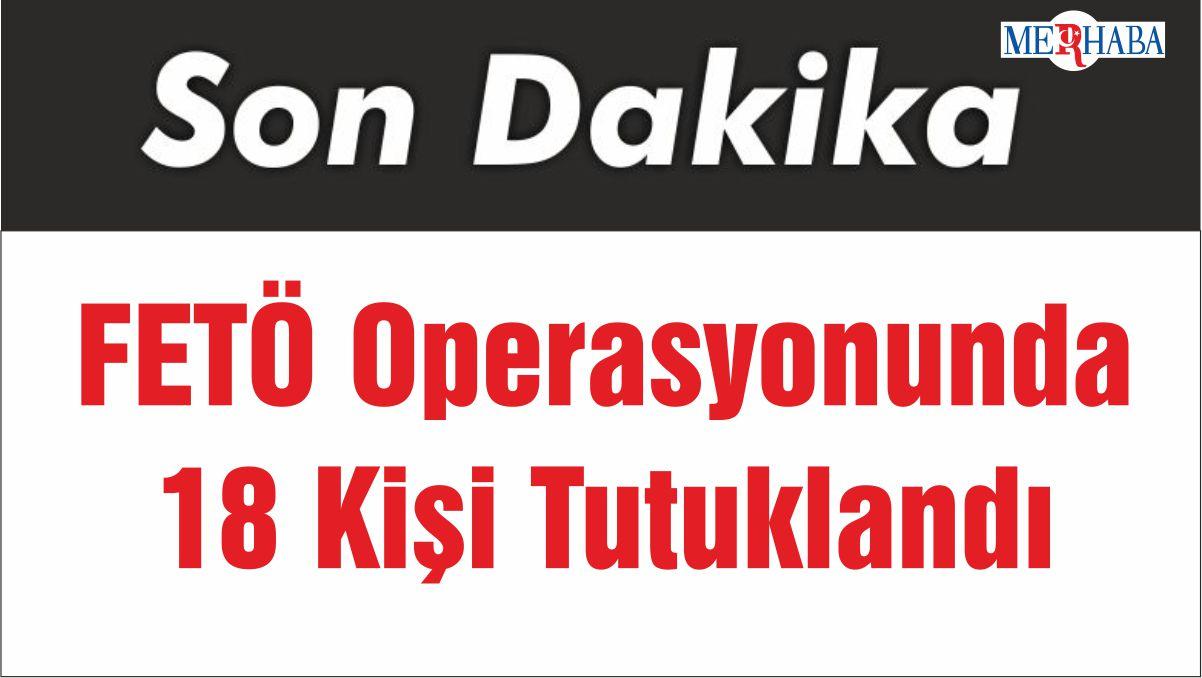 FETÖ Operasyonunda 18 Kişi Tutuklandı