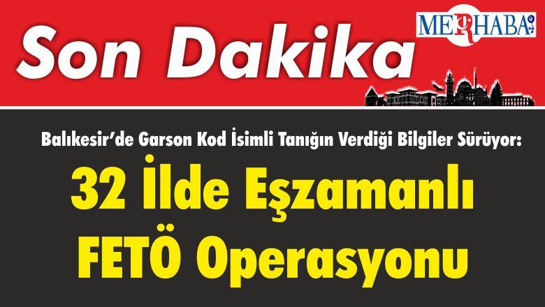 Balıkesir'de Garson Kod İsimli Tanığın Verdiği Bilgiler Sürüyor: 32 İlde Eşzamanlı FETÖ Operasyonu