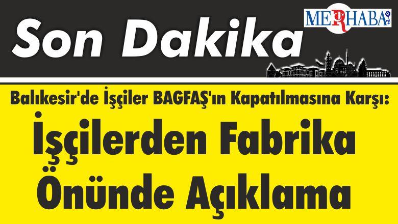 Balıkesir'de İşçiler BAGFAŞ'ın Kapatılmasına Karşı: İşçilerden Fabrika Önünde Açıklama