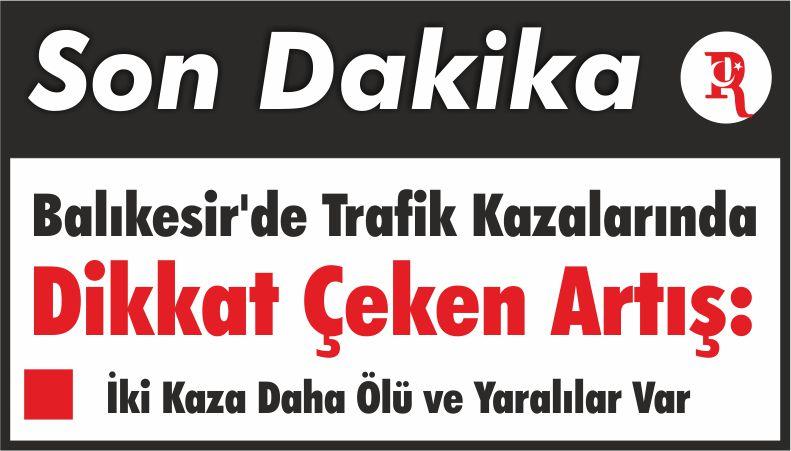 Balıkesir'de Trafik Kazalarında Dikkat Çeken Artış: İki Kaza Daha Ölü ve Yaralılar Var