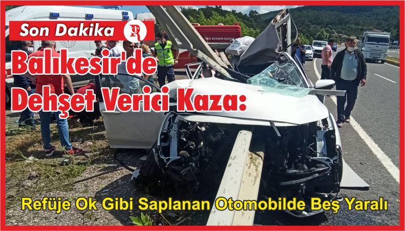 Balıkesir'de Dehşet Verici Kaza: Refüje Ok Gibi Saplanan Otomobilde Beş Yaralı