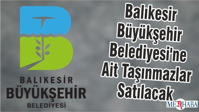 Balıkesir Büyükşehir Belediyesi'ne Ait Taşınmazlar Satılacak