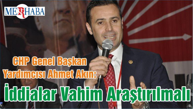 CHP Genel Başkan Yardımcısı Ahmet Akın: İddialar Vahim Araştırılmalı