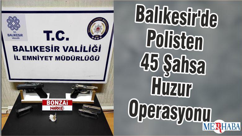Balıkesir'de Polisten 45 Şahsa Huzur Operasyonu