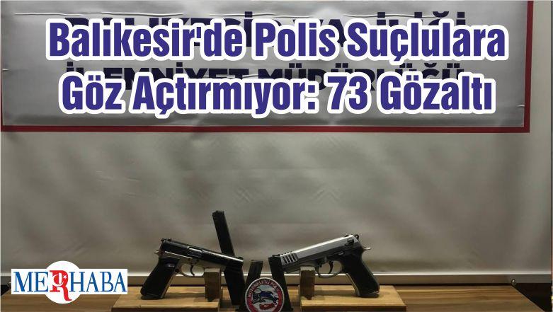 Balıkesir'de Polis Suçlulara Göz Açtırmıyor: 73 Gözaltı