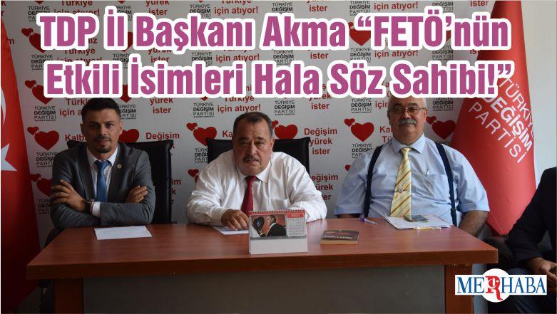 """TDP İl Başkanı Akma """"FETÖ'nün Etkili İsimleri Hala Söz Sahibi!"""""""