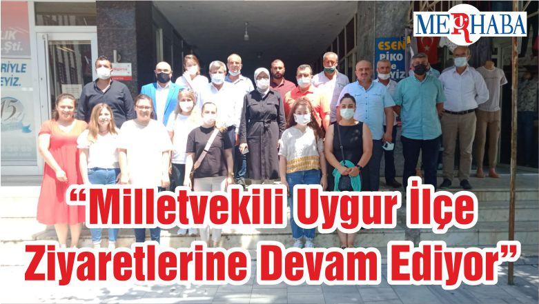 """""""Milletvekili Uygur İlçe Ziyaretlerine Devam Ediyor"""""""