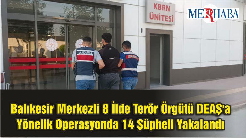 Balıkesir Merkezli 8 İlde Terör Örgütü DEAŞ'a Yönelik Operasyonda 14 Şüpheli Yakalandı