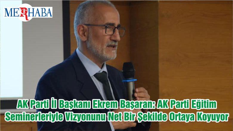 AK Parti İl Başkanı Ekrem Başaran: AK Parti Eğitim Seminerleriyle Vizyonunu Net Bir Şekilde Ortaya Koyuyor