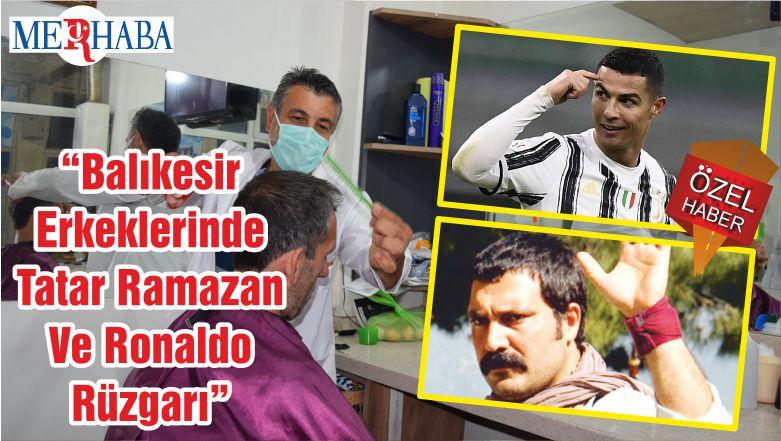 """""""Balıkesir Erkeklerinde Tatar Ramazan Ve Ronaldo Rüzgarı"""""""