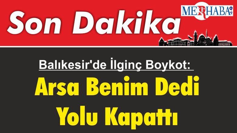 Balıkesir'de İlginç Boykot: Arsa Benim Dedi Yolu Kapattı