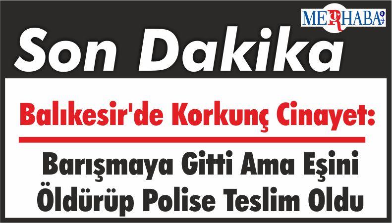 Balıkesir'de Korkunç Cinayet: Barışmaya Gitti Ama Eşini Öldürüp Polise Teslim Oldu