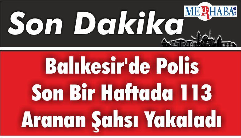 Balıkesir'de polis son bir haftada 113 aranan şahsı yakaladı