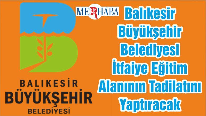 Balıkesir Büyükşehir Belediyesi İtfaiye Eğitim Alanının Tadilatını Yaptıracak