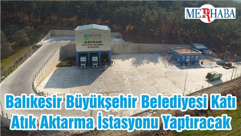 Balıkesir Büyükşehir Belediyesi Katı Atık Aktarma İstasyonu Yaptıracak