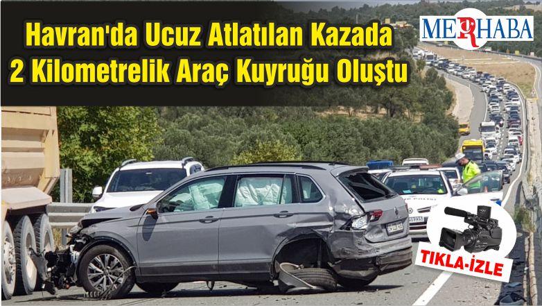 Havran'da Ucuz Atlatılan Kazada 2 Kilometrelik Araç Kuyruğu Oluştu