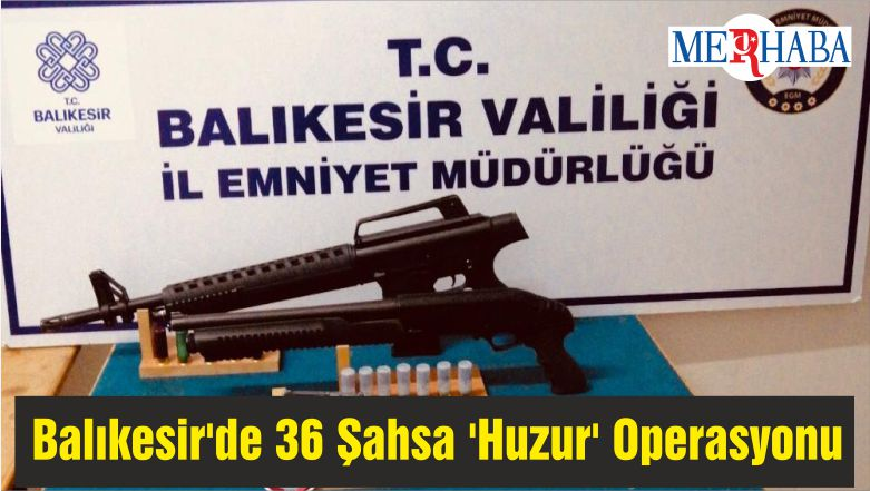 Balıkesir'de 36 Şahsa 'Huzur' Operasyonu