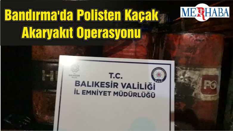 Bandırma'da Polisten Kaçak Akaryakıt Operasyonu