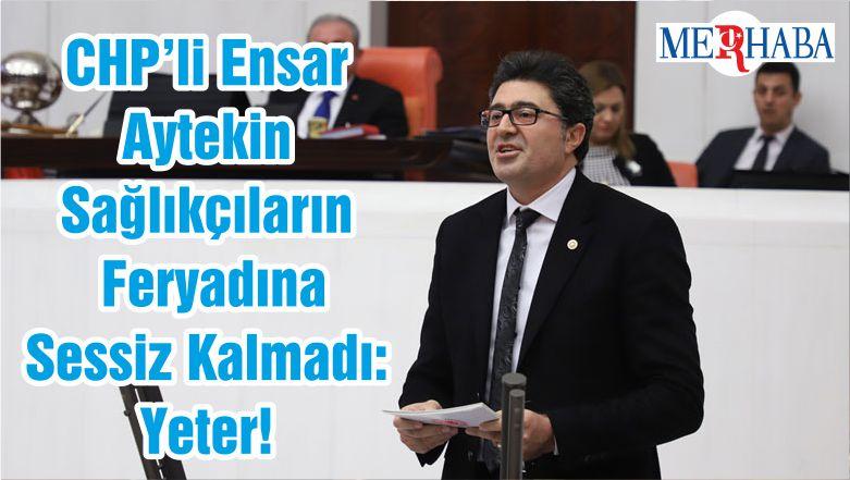 CHP'li Ensar Aytekin Sağlıkçıların Feryadına Sessiz Kalmadı: Yeter!