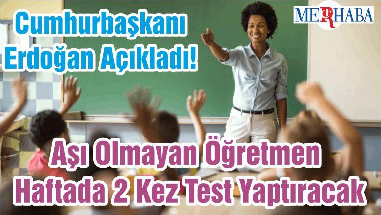 Cumhurbaşkanı Erdoğan Açıkladı! Aşı Olmayan Öğretmen Haftada 2 Kez Test Yaptıracak