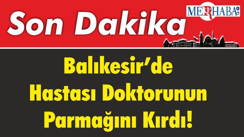 BALIKESİR'DE HASTASI DOKTORUNUN PARMAĞINI KIRDI!