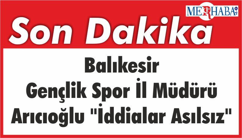 """Balıkesir Gençlik Spor İl Müdürü Arıcıoğlu """"İddialar Asılsız"""""""