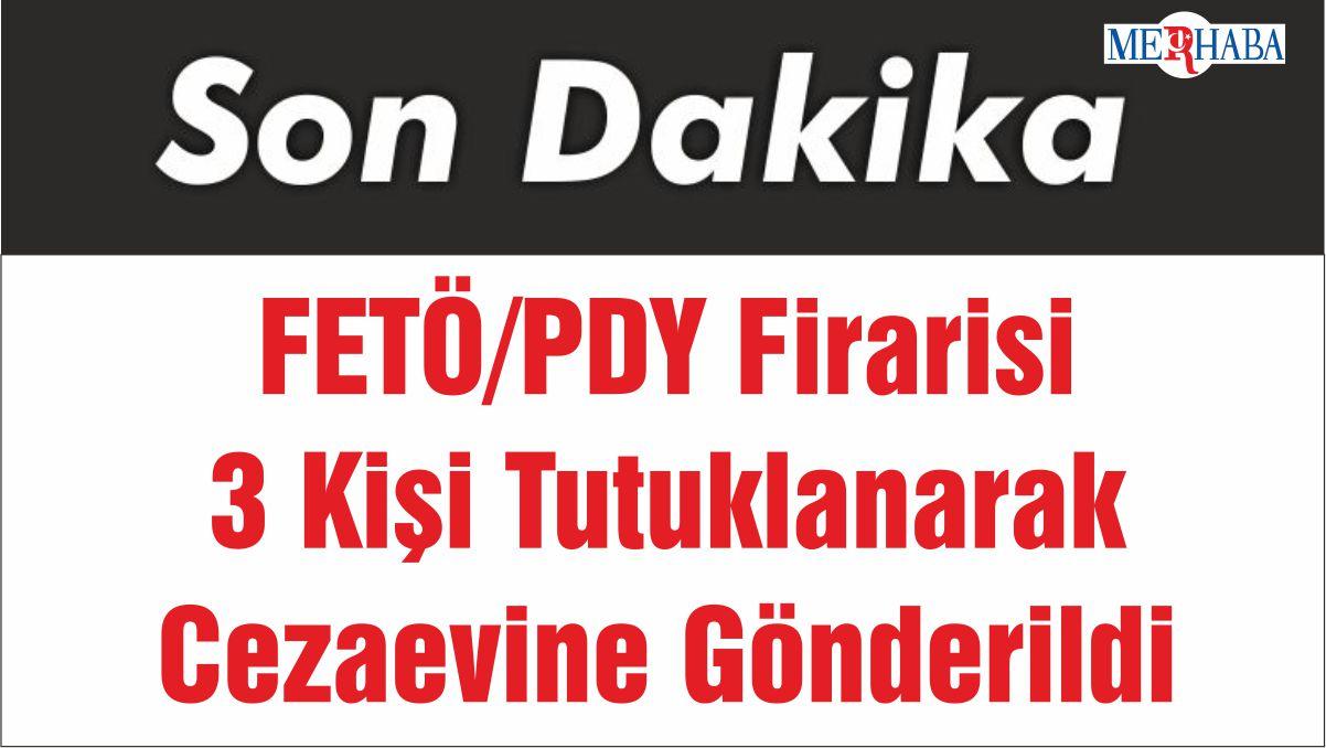 FETÖ/PDY Firarisi 3 Kişi Tutuklanarak Cezaevine Gönderildi