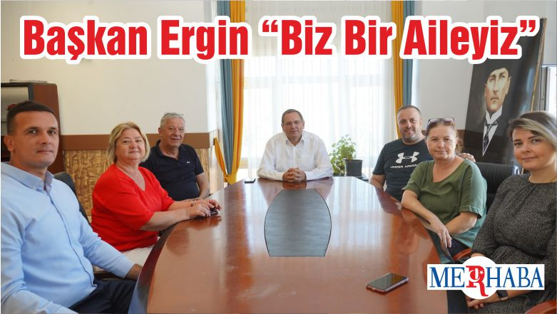 """Başkan Ergin """"Biz Bir Aileyiz"""""""