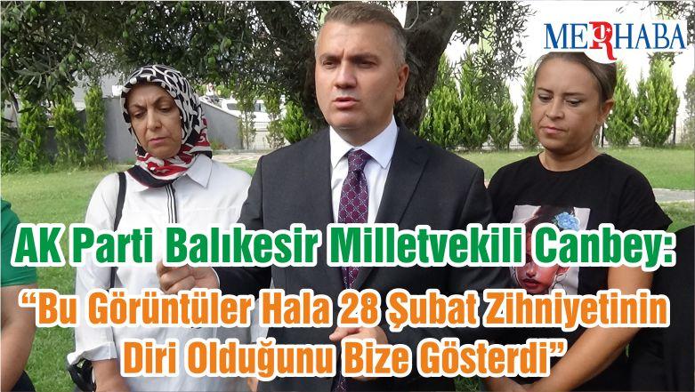 """AK Parti Balıkesir Milletvekili Canbey: """"Bu Görüntüler Hala 28 Şubat Zihniyetinin Diri Olduğunu Bize Gösterdi"""""""